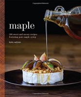 Maple: 100 Sweet and Savory Recipes Featuring Pure Maple Syrup by Katie Webster
