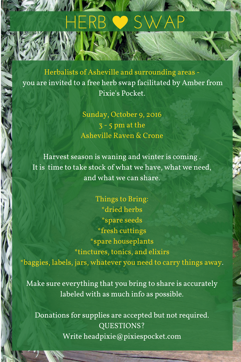 Herbalists of Asheville are cordially invited to a free herb swap!  Harvest season is waning and winter is coming our way, It is time to take stock of what we have. Perhaps you made too much 4 Thieves Vinegar than you can use? Maybe you have spare seeds or dried herbs? Bring your excess and swap with others in your community! (pixiespocket.com)